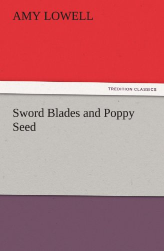 Sword Blades and Poppy Seed TREDITION CLASSICS: Amy Lowell