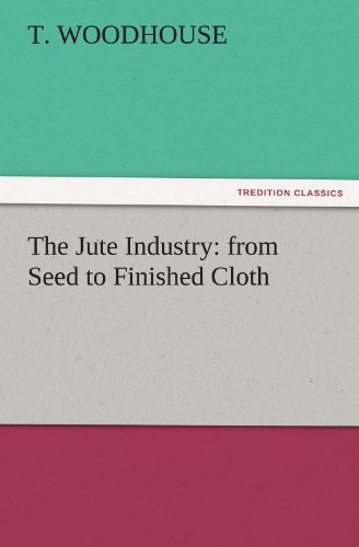 The Jute Industry from Seed to Finished Cloth TREDITION CLASSICS: T. Woodhouse