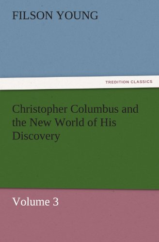 Christopher Columbus and the New World of His Discovery - Volume 3 TREDITION CLASSICS: Filson Young