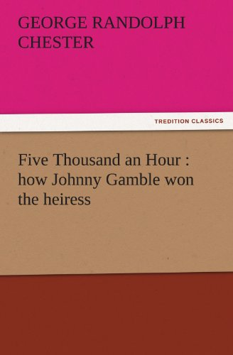 Five Thousand an Hour how Johnny Gamble won the heiress TREDITION CLASSICS: George Randolph Chester