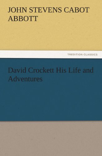 David Crockett His Life and Adventures TREDITION CLASSICS: John S. C. John Stevens Cabot Abbott