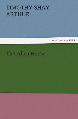 The Allen House TREDITION CLASSICS: T. S. Timothy Shay Arthur