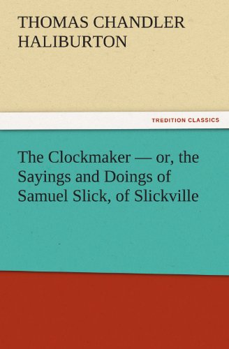 The Clockmaker - or, the Sayings and Doings of Samuel Slick, of Slickville TREDITION CLASSICS: ...