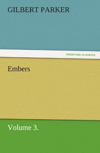 Embers, Volume 3. TREDITION CLASSICS: Gilbert Parker