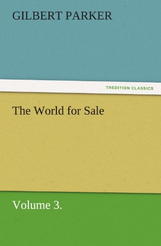 The World for Sale, Volume 3. TREDITION CLASSICS: Gilbert Parker