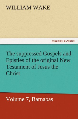 9783842463417: The suppressed Gospels and Epistles of the original New Testament of Jesus the Christ, Volume 7, Barnabas (TREDITION CLASSICS)