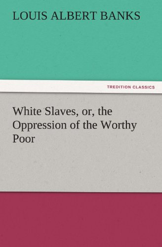 White Slaves, or, the Oppression of the Worthy Poor TREDITION CLASSICS: Louis Albert Banks