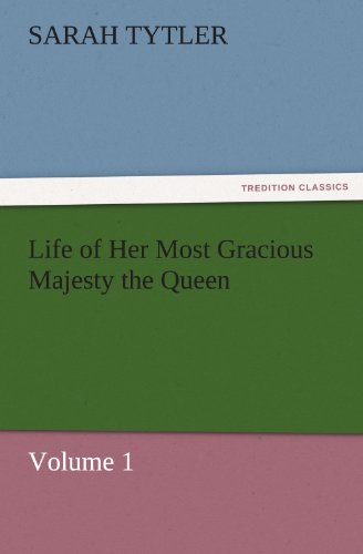 Life of Her Most Gracious Majesty the Queen - Volume 1 TREDITION CLASSICS: Sarah Tytler