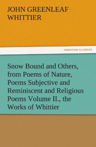 9783842471603: Snow Bound and Others, from Poems of Nature, Poems Subjective and Reminiscent and Religious Poems Volume II., the Works of Whittier (TREDITION CLASSICS)