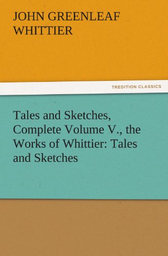 Tales and Sketches, Complete Volume V., the Works of Whittier (TREDITION CLASSICS): Whittier, John ...