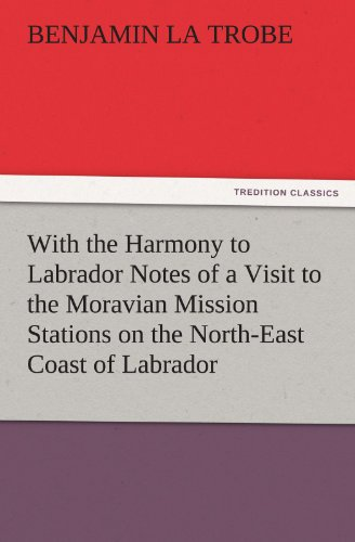 With the Harmony to Labrador Notes of a Visit to the Moravian Mission Stations on the North-East ...