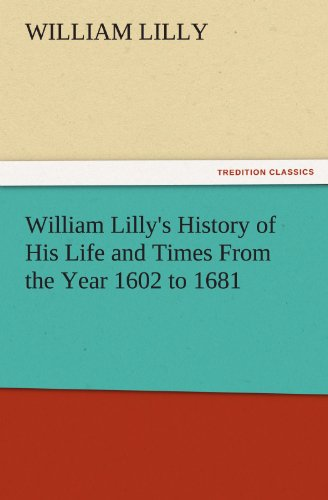 William Lillys History of His Life and Times From the Year 1602 to 1681 TREDITION CLASSICS: William...