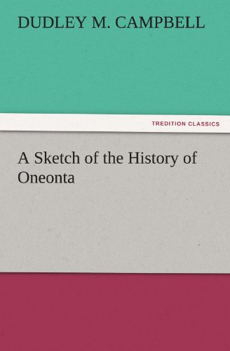 A Sketch of the History of Oneonta TREDITION CLASSICS: Dudley M. Campbell