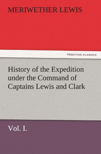 9783842481763: History of the Expedition under the Command of Captains Lewis and Clark, Vol. I. To the Sources of the Missouri, Thence Across the Rocky Mountains and ... the Years 1804-5-6. (TREDITION CLASSICS)