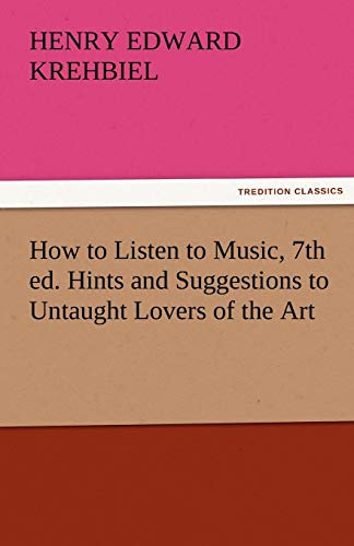 9783842484320: How to Listen to Music, 7th ed. Hints and Suggestions to Untaught Lovers of the Art (TREDITION CLASSICS)