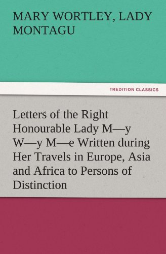 9783842484429: Letters of the Right Honourable Lady M—y W—y M—e Written during Her Travels in Europe, Asia and Africa to Persons of Distinction, Men of Letters, &c. in Different Parts of Europe (TREDITION CLASSICS)