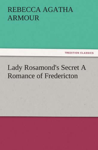 Lady Rosamonds Secret A Romance of Fredericton TREDITION CLASSICS: Rebecca Agatha Armour