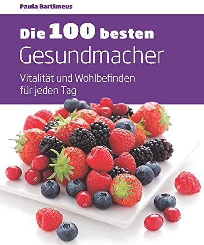 9783842706231: Die 100 besten Gesundmacher: Vitalität und Wohlbefinden für jeden Tag