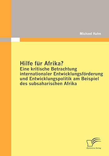 Hilfe Fur Afrika? Eine Kritische Betrachtung Internationaler Entwicklungsfurderung Und ...