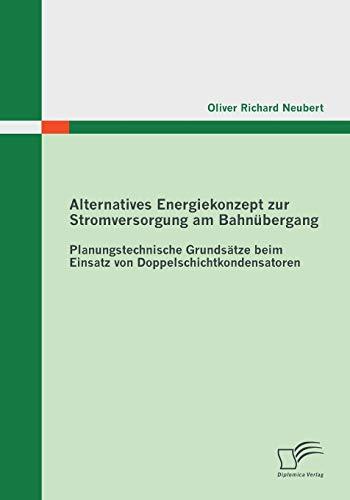 9783842858176: Alternatives Energiekonzept Zur Stromversorgung Am Bahnubergang: Planungstechnische Grundsatze Beim Einsatz Von Doppelschichtkondensatoren