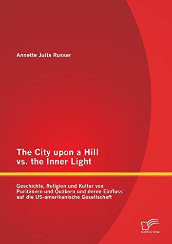9783842864184: The City Upon a Hill vs. the Inner Light: Geschichte, Religion Und Kultur Von Puritanern Und Quakern Und Deren Einfluss Auf Die Us-Amerikanische Gesel