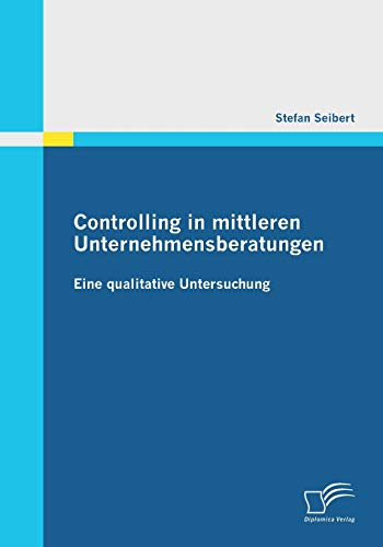Controlling in mittleren Unternehmensberatungen: Eine qualitative Untersuchung: Stefan Seibert