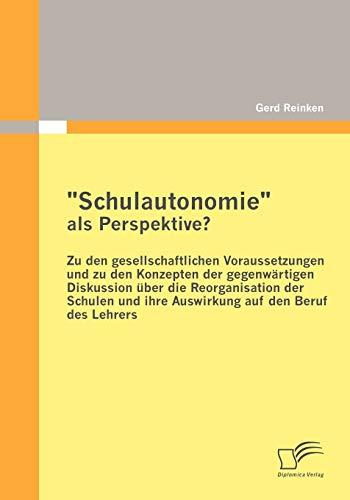 """Schulautonomie"""" als Perspektive? - Zu den gesellschaftlichen Voraussetzungen und zu den ..."""