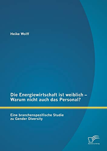 9783842869257: Die Energiewirtschaft Ist Weiblich - Warum Nicht Auch Das Personal? Eine Branchenspezifische Studie Zu Gender Diversity