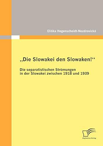 Die Slowakei Den Slowaken Die Separatistischen Str Mungen in Der Slowakei Zwischen 1918 Und 1939: ...