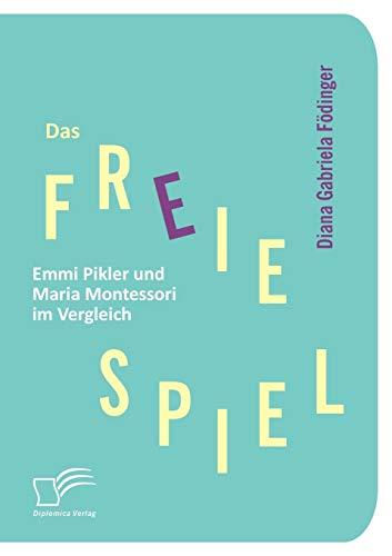 Das Freie Spiel: Emmi Pikler Und Maria Montessori Im Vergleich: Diana Gabriela FÃ dinger