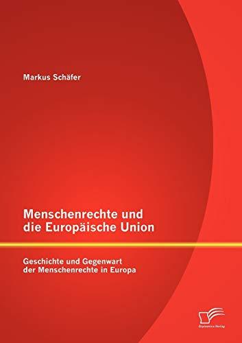 Menschenrechte Und Die Europ Ische Union: Geschichte Und Gegenwart Der Menschenrechte in Europa: ...