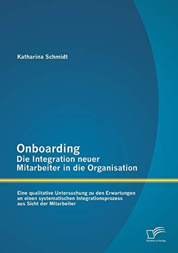 Onboarding - Die Integration neuer Mitarbeiter in die Organisation: Eine qualitative Untersuchung ...