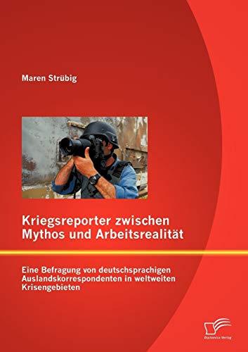 Kriegsreporter zwischen Mythos und Arbeitsrealität: Eine Befragung von deutschsprachigen ...