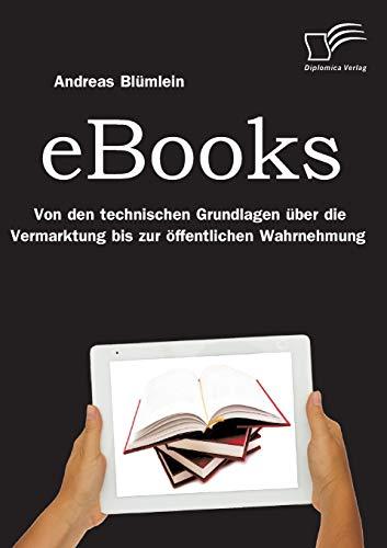eBooks: Von Den Technischen Grundlagen Uber Die Vermarktung Bis Zur Offentlichen Wahrnehmung: ...