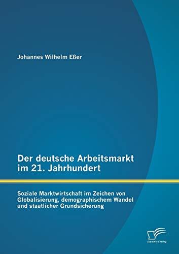Der deutsche Arbeitsmarkt im 21. Jahrhundert: Soziale Marktwirtschaft im Zeichen von Globalisierung...