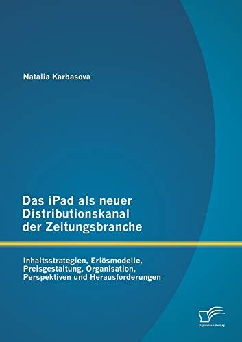 9783842887169: Das iPad als neuer Distributionskanal der Zeitungsbranche: Inhaltsstrategien, Erl�smodelle, Preisgestaltung, Organisation, Perspektiven und Herausforderungen