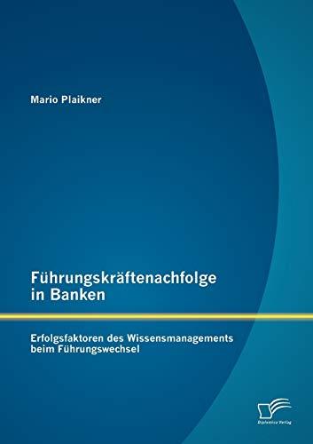 Führungskräftenachfolge in Banken: Erfolgsfaktoren des Wissensmanagements beim Führungswechsel (...