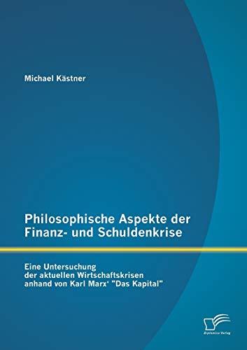 9783842887756: Philosophische Aspekte der Finanz- und Schuldenkrise: Eine Untersuchung der aktuellen Wirtschaftskrisen anhand von Karl Marx'