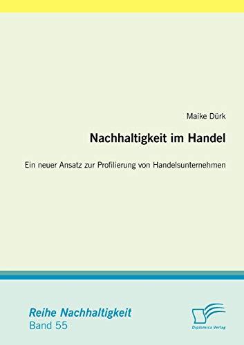 Nachhaltigkeit im Handel: Ein neuer Ansatz zur Profilierung von Handelsunternehmen: Maike D�rk