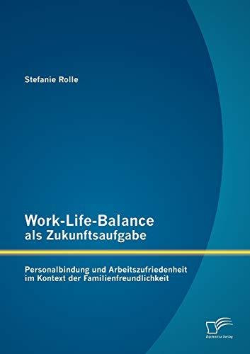 Work-Life-Balance als Zukunftsaufgabe: Personalbindung und Arbeitszufriedenheit im Kontext der ...