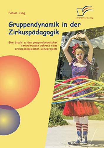 9783842890664: Gruppendynamik in Der Zirkuspadagogik: Eine Studie Zu Den Gruppendynamischen Veranderungen Wahrend Eines Zirkuspadagogischen Schulprojekts (German Edition)
