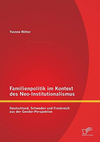 Familienpolitik im Kontext des Neo-Institutionalismus: Deutschland, Schweden und Frankreich aus der...