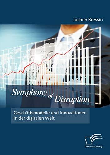 Symphony of Disruption: Gesch Ftsmodelle Und Innovationen in Der Digitalen Welt: Jochen Kressin