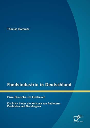 Fondsindustrie in Deutschland - Eine Branche im Umbruch: Ein Blick hinter die Kulissen von ...