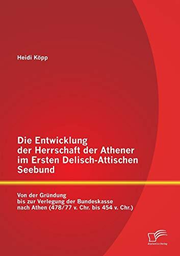 Die Entwicklung Der Herrschaft Der Athener Im Ersten Delisch-Attischen Seebund: Von Der Grundung ...