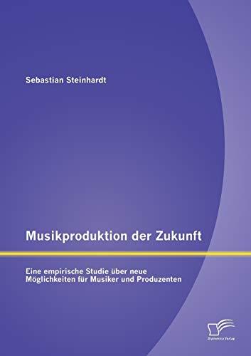 Musikproduktion Der Zukunft: Eine Empirische Studie Uber Neue Moglichkeiten Fur Musiker Und ...