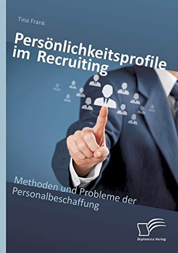 Personlichkeitsprofile Im Recruiting: Methoden Und Probleme Der Personalbeschaffung: Tina Frank