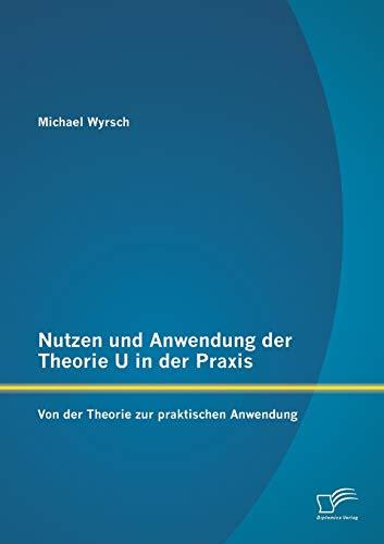 Nutzen Und Anwendung Der Theorie U in Der Praxis: Von Der Theorie Zur Praktischen Anwendung (...