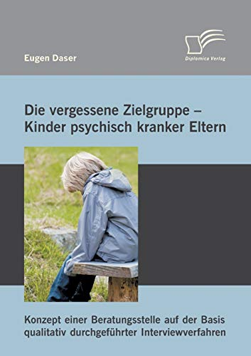 9783842893948: Die vergessene Zielgruppe - Kinder psychisch kranker Eltern: Konzept einer Beratungsstelle auf der Basis qualitativ durchgeführter Interviewverfahren (German Edition)