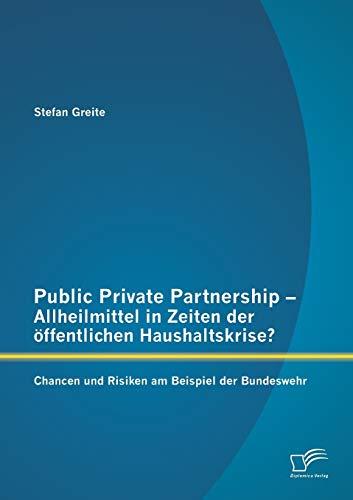 Public Private Partnership - Allheilmittel in Zeiten der öffentlichen Haushaltskrise? Chancen und Risiken am Beispiel der Bundeswehr (German Edition) - Stefan Greite